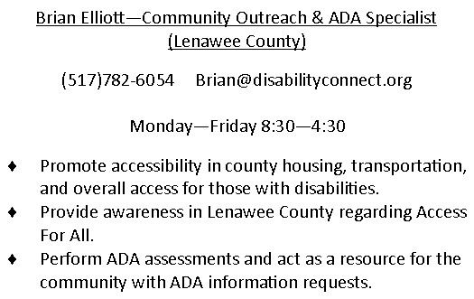 Brian Elliott - Community Outreach & ADA Specialist in Lenawee County. (517)782-6054. email is Brian@disabilityconnect.org Monday through Friday 830am to 430pm