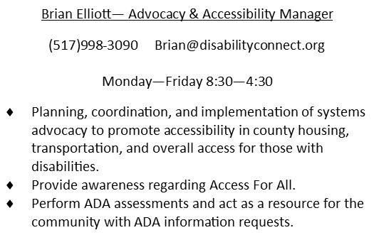 Brian Elliott.  Advocacy & Accessibility Manager. 517-998-3090. email is Brian@disabilityconnect.org works Monday through Friday 8:30AM to 4:30PM.  Planning, Coordination, and implementation of systems advocacy to promote accessibility in housing, transportation, and overall access for those with disabilities