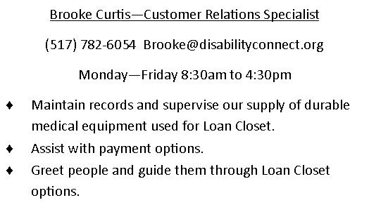 Brooke Curtis. Customer Relations Specialist. phone number is 517-782-6054. Email is Brooke@disabilitityconnect.org  works Monday through Friday 8:30AM until 4:30PM