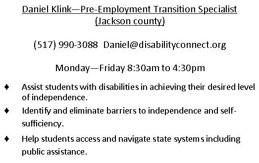 Daniel Klink. Pre-Employment Transition Specialist in Jackson County.  Phone number is 517-998-3088. Email is daniel@disabilityconnect.org works Monday through Friday 8:30AM to 4:30PM