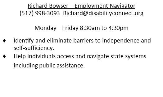Richard Bowser - Employment Navigator  517-998-3093 Rchard@disabilityconnect.org.  Monday-Friday 8:30am-4:30pm.  Identify and eliminate barriers to independence and self-sufficiency.  Help individuals access and navigate state systems including public assistance