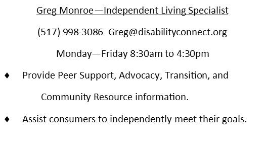 Greg Monroe.  Independent Living Specialist.  517-998-3086. email is Greg@disabilitygconnect.org  Works Monday through Friday 8:30AM to 4:30PM