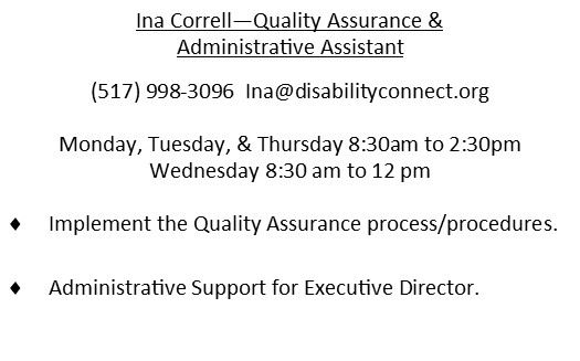 Ina Correll - Quality Assurance & Administrative Assistant (517)998-3096 Ina@disabilityconnect.org Monday Tuesday & Thursday 8:30am to 2:30pm and Wednesday 8:30 to 12pm Implement the Quality Assurance process/procedures.  Administrative support for Executive Director