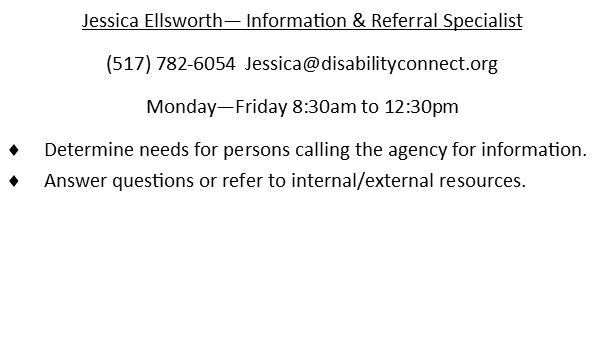 Jessica Ellsworth. Information & Referral Specialist. 517-782-6054. Jessica@disabilityconnect.org works Monday through Friday 8:30AM to 12:30PM