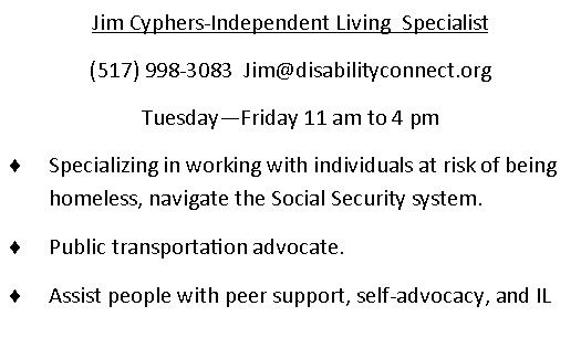 Jim Cyphers - Independent Living Specialist. (517)998-3083. email is Jim@disabilityconnect.org Monday, Tuesday, Thursday, Friday 11am through 4pm