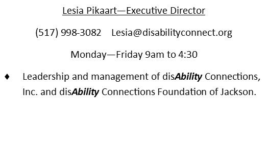 Lesia Pikaart - Executive director. (517)998-3082. email is lesia@disabilityconnect.org . Monday through Friday 9am to 430 pm