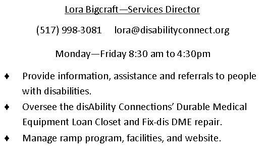 Lora Bigcraft - Services Director. (517)998-3081. email is lora@disabilityconnect.org Monday through Friday 830am - 430pm