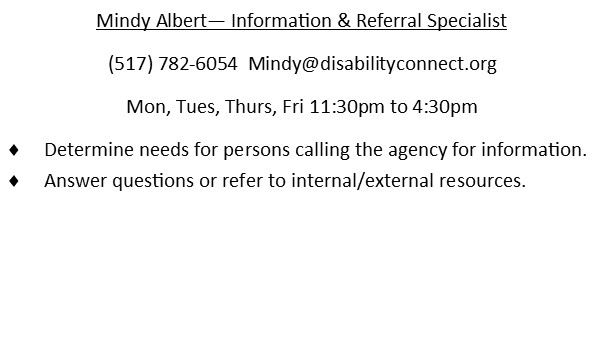 Mindy Albert - Information and Referral Specialist. (517)782-6054. email is Mindy@disabilityconnect.org Monday through Friday 830am - 1230pm