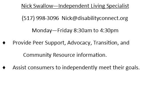 Nick Swallow - Independent Living Specialist. 517-998-3096.  Nick@diabilityconnect.org Monday-Friday 8:30 - 4:30PM.  Provide peer support, advocacy, transition, and community resource information.  Assist consumers to independently meet their goals.