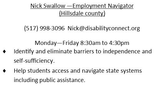 Nick Swallow - Employment Navigator (Hillsdale County). 517.998.3096 Email is Nick@disabilityconnect.org works Mon through Friday 8:30AM to 4:30PM