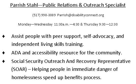 Parrish Stahl - Public Relations & Outreach Specialist. (517)998-3089 . email is Parrish@disabilityconnect.org . Monday through Weds 1130am to 430pm & Thursday 930am to 1230pm