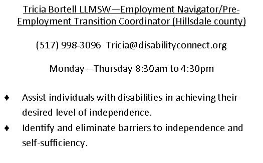 Tricia Bortell LLMSW- Employment Navigator-pre-employment transition coordinator in Hillsdale County.  (517)998-3096.  email is Tricia@disabilityconnect.org Monday through Friday 830am - 430pm
