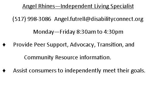 Angel Rhines - Independent Living Specialist. (517)998-3086. email is Angel.futtrell@disabilityconnect.org Monday through Friday 830am to 430pm