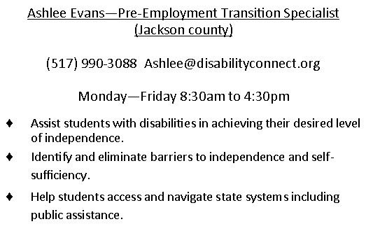 Ashlee Evans - Pre-employment transition specialist in Jackson County. (517)990-3088. email is Ashlee@disabilityconnect.org Monday through Friday 830am to 430pm