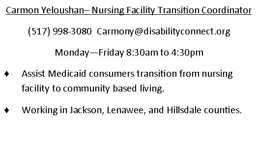 Carmon Yeloushan - Nursing facility transition Coordinator. (517)998-3080. email is Carmony@disabilityconnect.org Monday through Friday 830am to 430pm