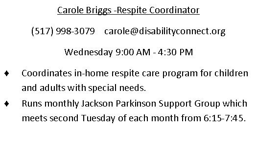 Carole Briggs - Respite coordinator. (517)998-3079. email is carole@disabilityconnect.org . Wednesday 9am through 430 pm