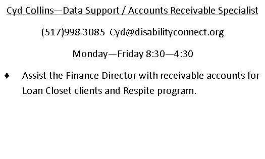 Cyd Collins - Accounts Receivable Specialist. (517)998-3085. email is Cyd@disabilityconnect.org Monday through Friday 830am through 430pm