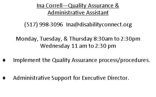Ina Correll - Quality Assurance. (517)998-3096. email is Ina@disabilityconnect.org  Monday, Tuesday, Thursday 830am through 230pm and Wednesday 11am to 230pm