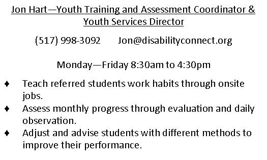Jon Hart - Youth Training and Assessment Coordinator & Youth Services Director. (517)998-3092. email is Jon@disabilityconnect.org . Monday through Friday 830am to 430pm