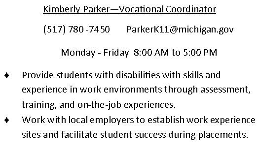 Kimberly Parker - Vocational Coordinator. (517)780-7450. email is Parkerk11@michigan.gov Monday through Friday 8am to 5pm