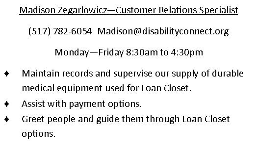 Madison Zegarlowicz - Customer Relations Specialist.  (517)782-6054 . email is Madison@disabilityconnect.org  Monday through Friday 830am to 430pm